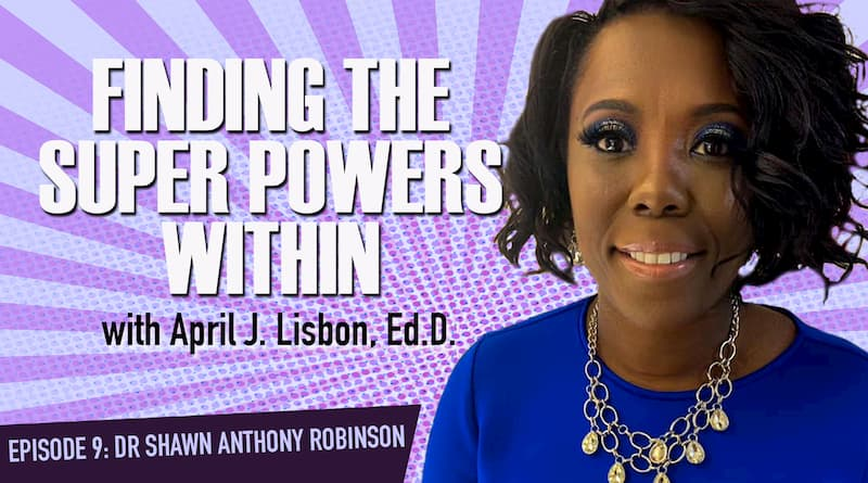 Finding The Super Powers Within W/ Dr. April Lisbon | Ep. 9: Dr. Shawn Anthony Robinson