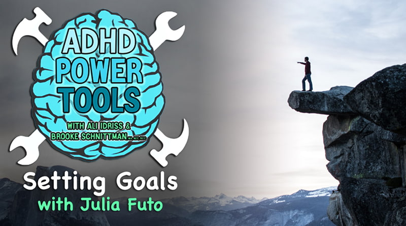 Setting Goals W/ Julia Futo | ADHD Power Tools W/ Ali Idriss & Brooke Schnittman